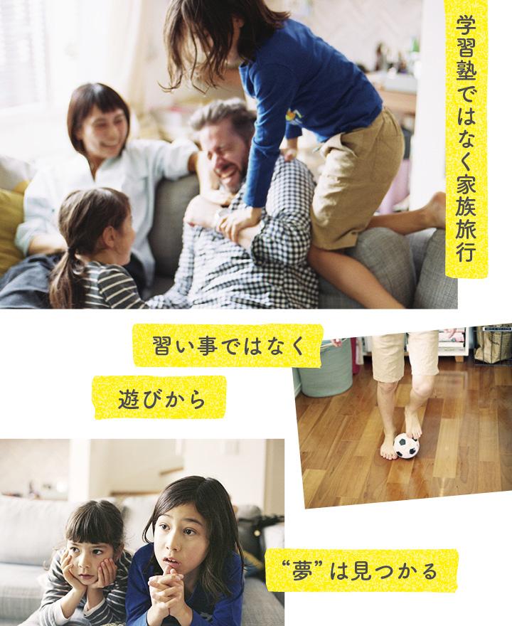 3枚の写真。家族でこちょこちょ大会のおふざけ写真/おもちゃのサッカーボルで遊ぶ足元の写真/アニメを真剣に見る子どもたち/文字は「習い事ではなく遊びから夢は見つかる」